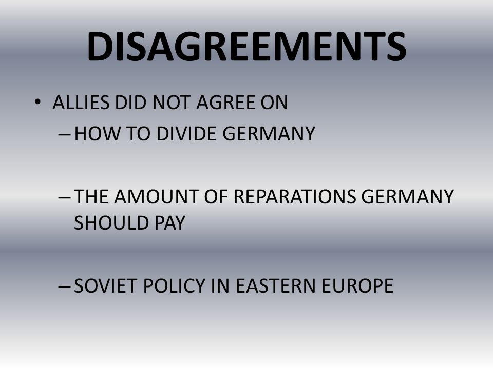 DISAGREEMENTS ALLIES DID NOT AGREE ON HOW TO DIVIDE GERMANY