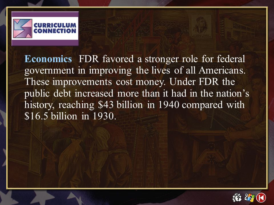 Economics FDR favored a stronger role for federal government in improving the lives of all Americans. These improvements cost money. Under FDR the public debt increased more than it had in the nation's history, reaching $43 billion in 1940 compared with $16.5 billion in 1930.