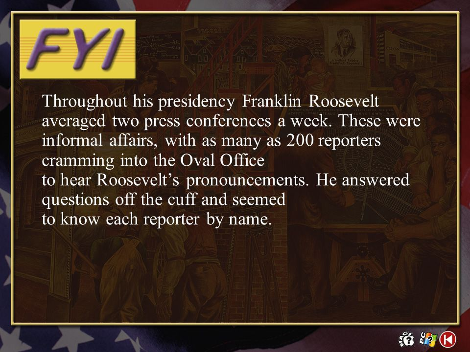 Throughout his presidency Franklin Roosevelt averaged two press conferences a week. These were informal affairs, with as many as 200 reporters cramming into the Oval Office to hear Roosevelt's pronouncements. He answered questions off the cuff and seemed to know each reporter by name.
