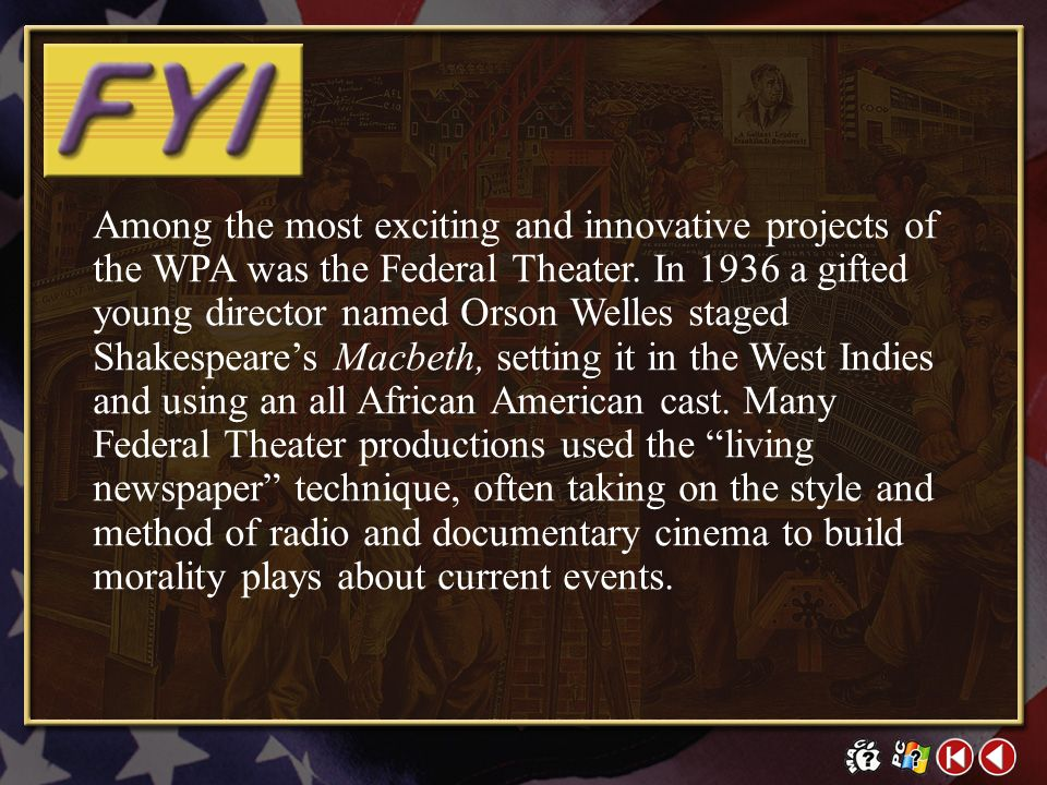 Among the most exciting and innovative projects of the WPA was the Federal Theater. In 1936 a gifted young director named Orson Welles staged Shakespeare's Macbeth, setting it in the West Indies and using an all African American cast. Many Federal Theater productions used the living newspaper technique, often taking on the style and method of radio and documentary cinema to build morality plays about current events.
