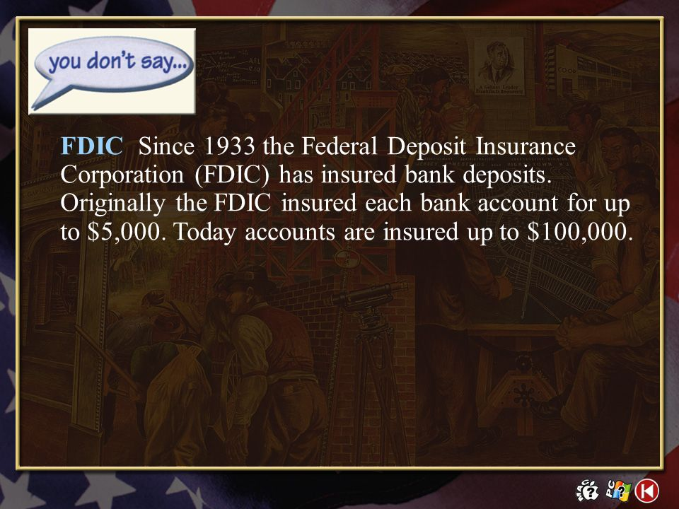 FDIC Since 1933 the Federal Deposit Insurance Corporation (FDIC) has insured bank deposits. Originally the FDIC insured each bank account for up to $5,000. Today accounts are insured up to $100,000.