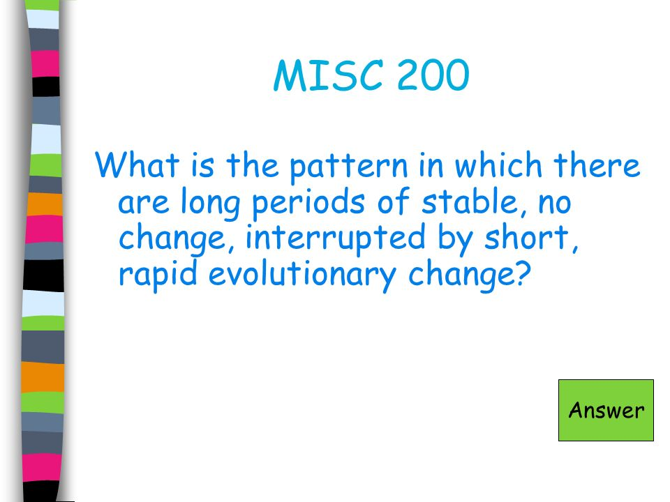 MISC 200 What is the pattern in which there are long periods of stable, no change, interrupted by short, rapid evolutionary change