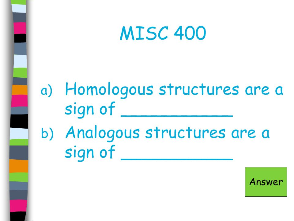 MISC 400 Homologous structures are a sign of ___________