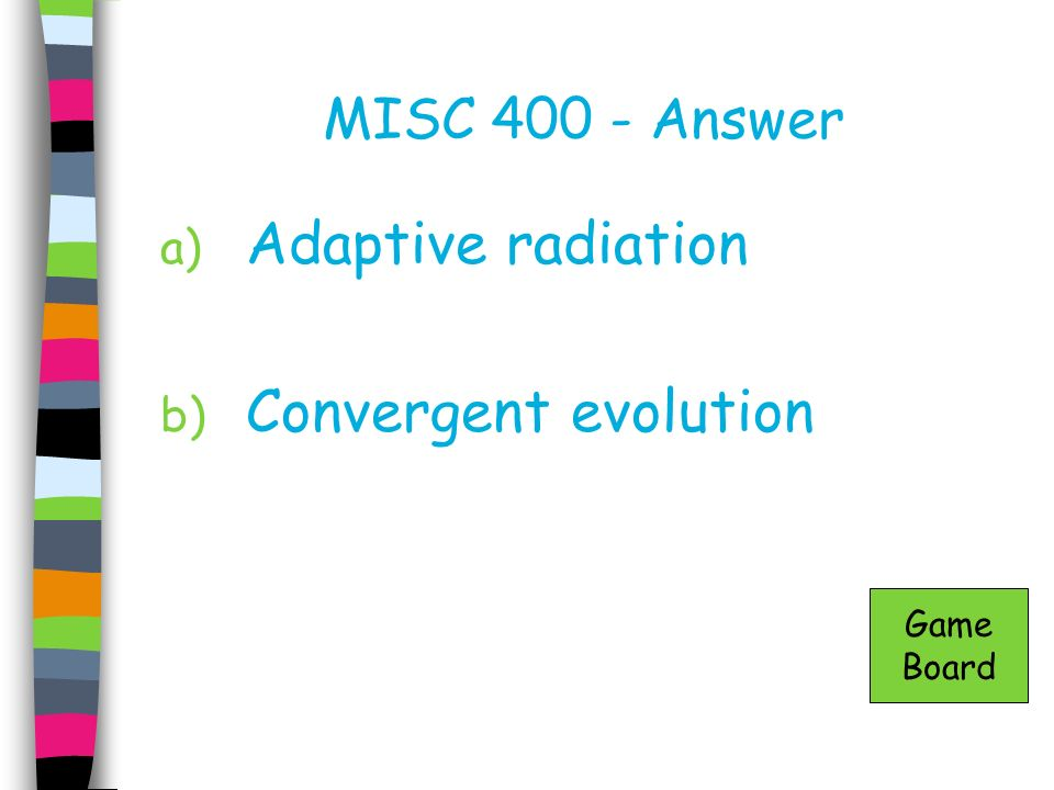 MISC 400 - Answer Adaptive radiation Convergent evolution Game Board
