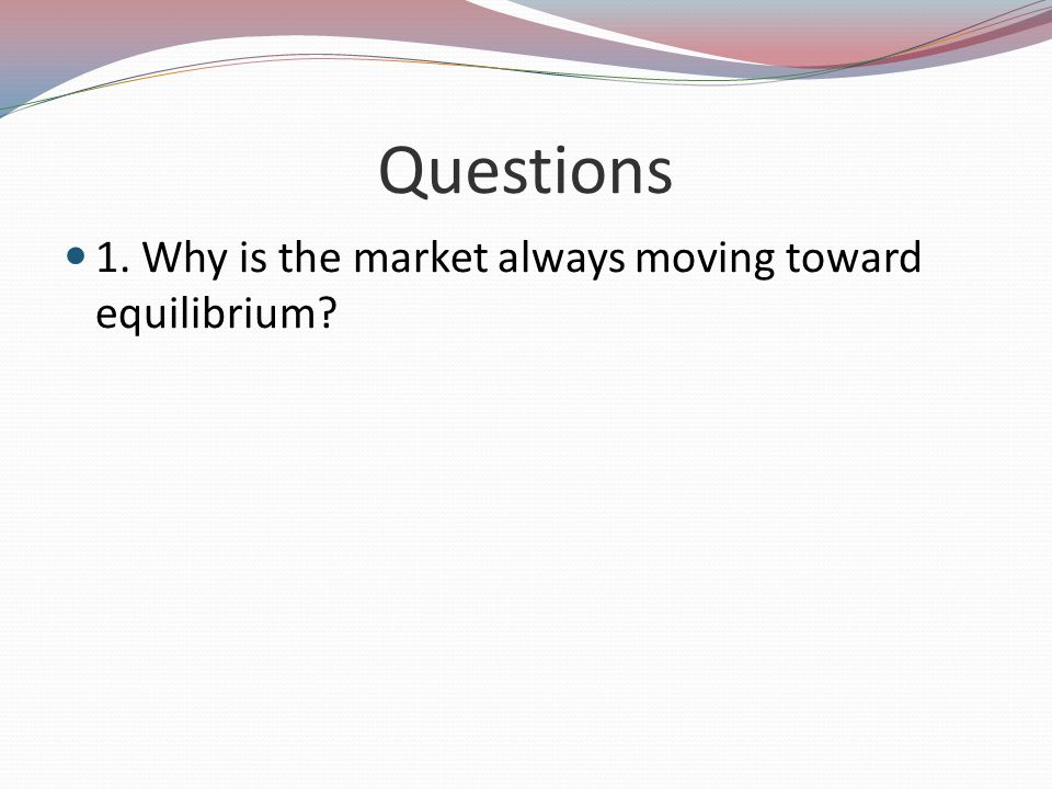 Questions 1. Why is the market always moving toward equilibrium