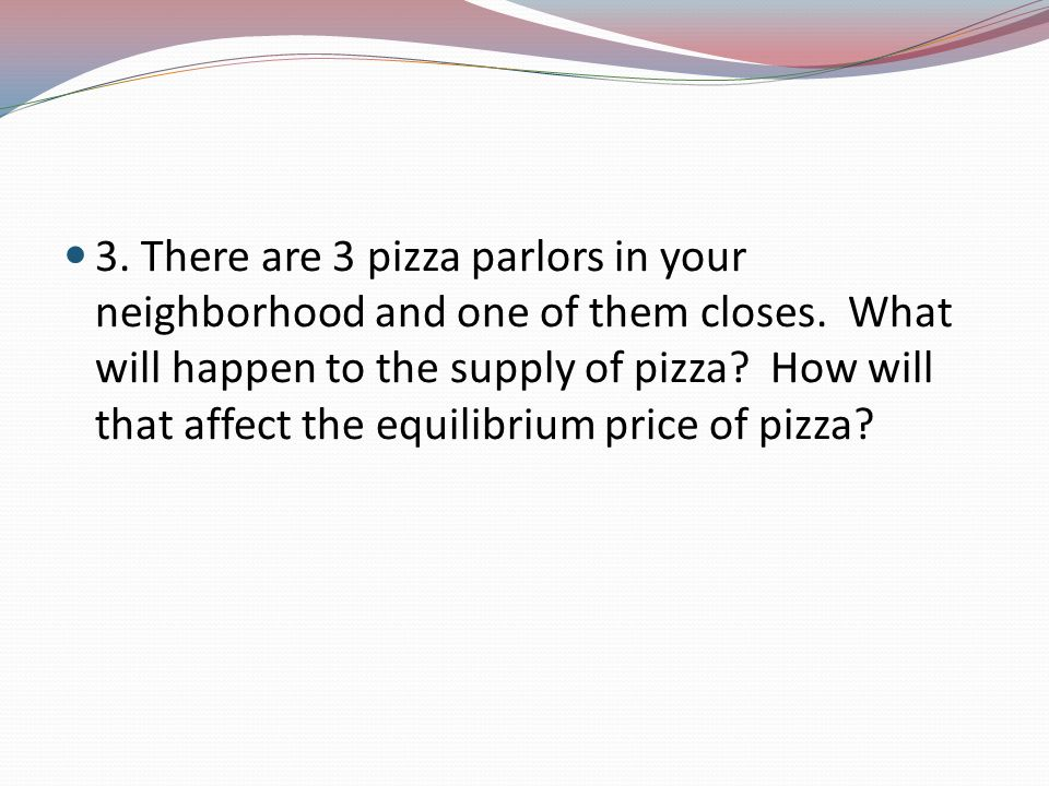 3. There are 3 pizza parlors in your neighborhood and one of them closes.