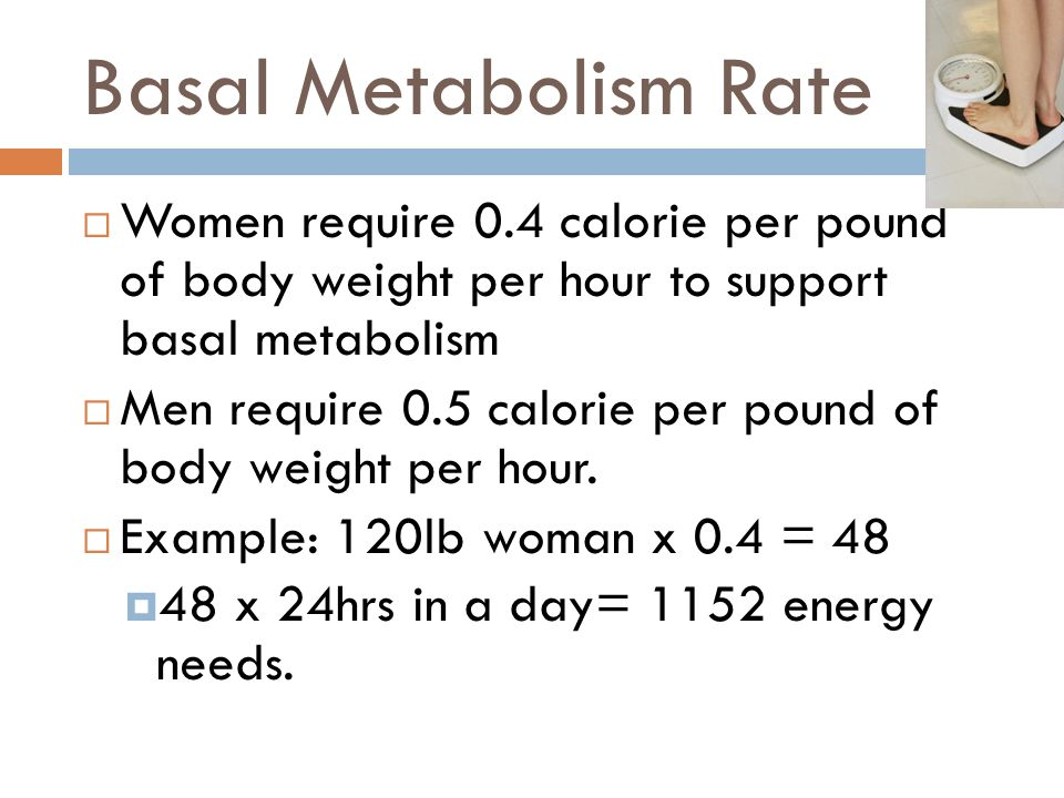 Basal Metabolism Rate Women require 0.4 calorie per pound of body weight per hour to support basal metabolism.