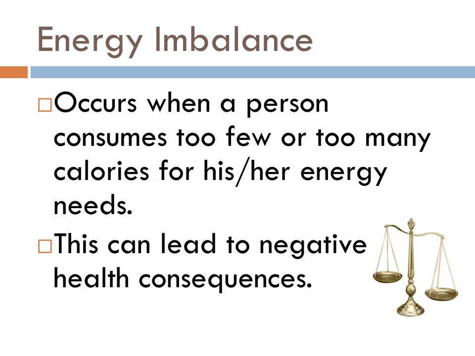 Energy Imbalance Occurs when a person consumes too few or too many calories for his/her energy needs.