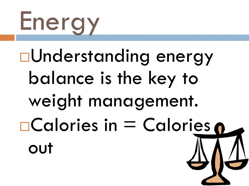 Energy Understanding energy balance is the key to weight management.