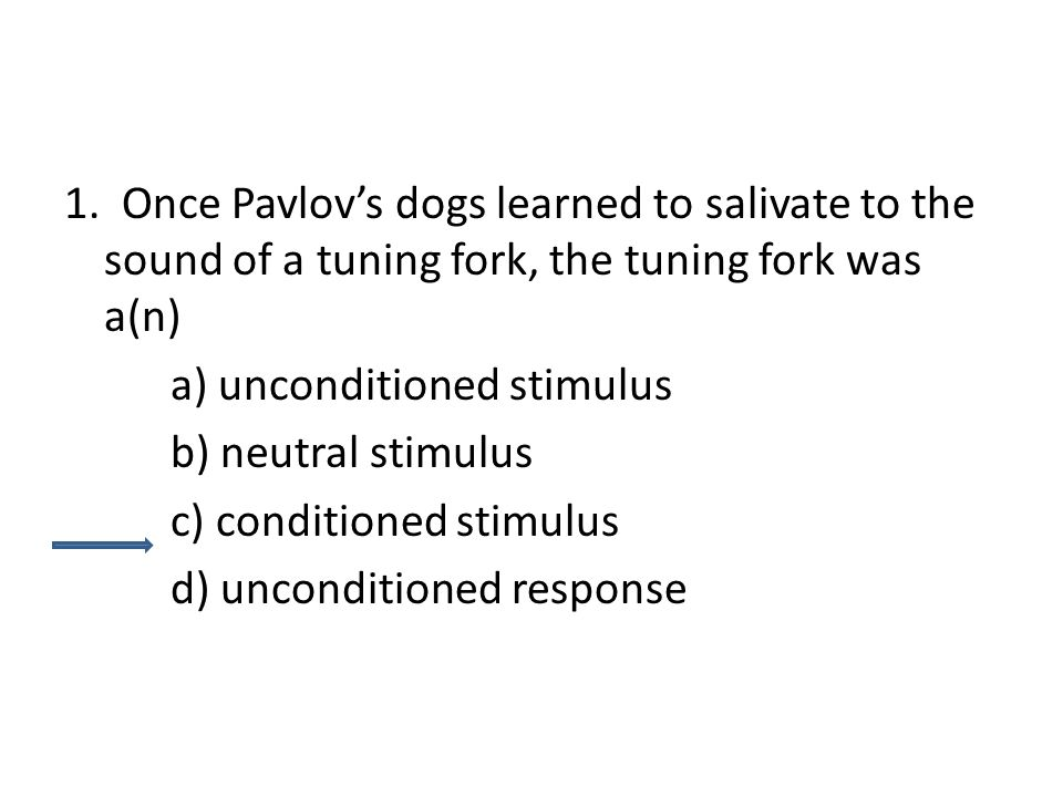 1. Once Pavlov's dogs learned to salivate to the sound of a tuning fork, the tuning fork was a(n)