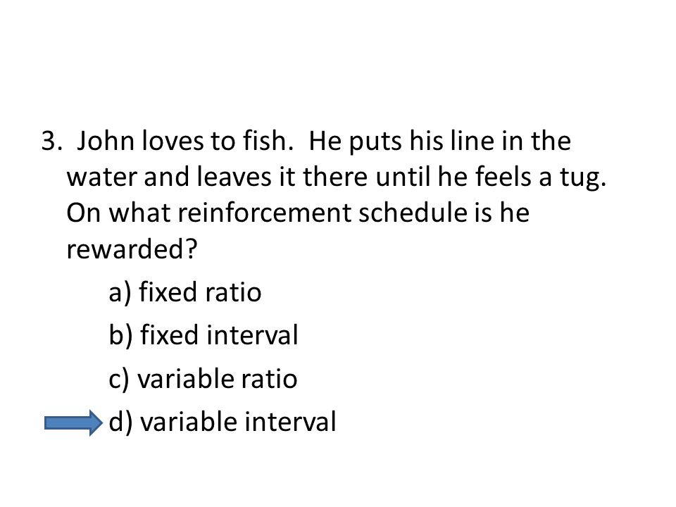 3. John loves to fish. He puts his line in the water and leaves it there until he feels a tug. On what reinforcement schedule is he rewarded