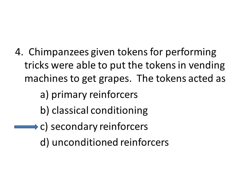 4. Chimpanzees given tokens for performing tricks were able to put the tokens in vending machines to get grapes. The tokens acted as