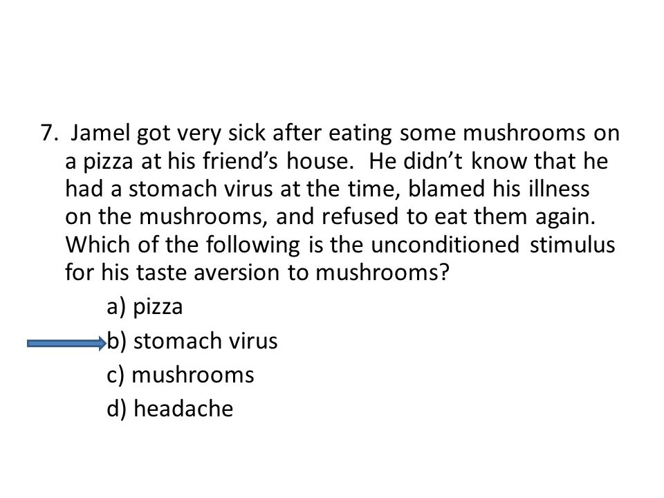 7. Jamel got very sick after eating some mushrooms on a pizza at his friend's house. He didn't know that he had a stomach virus at the time, blamed his illness on the mushrooms, and refused to eat them again. Which of the following is the unconditioned stimulus for his taste aversion to mushrooms