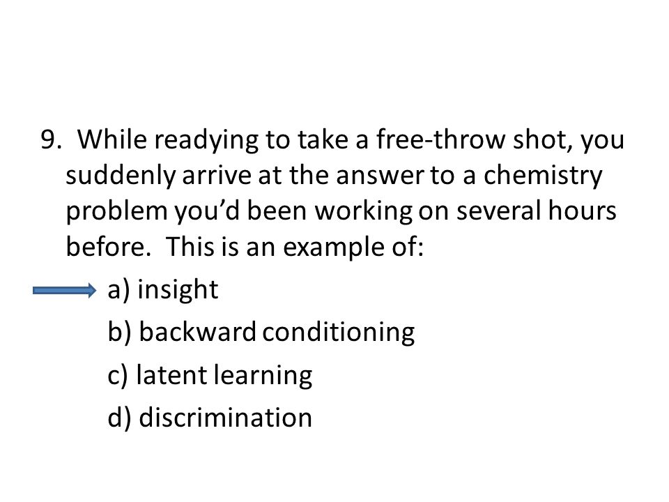 9. While readying to take a free-throw shot, you suddenly arrive at the answer to a chemistry problem you'd been working on several hours before. This is an example of: