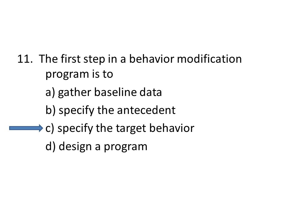 11. The first step in a behavior modification program is to