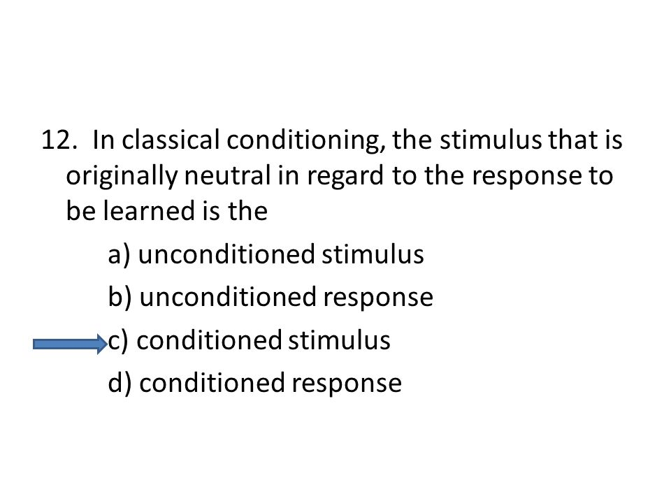 12. In classical conditioning, the stimulus that is originally neutral in regard to the response to be learned is the