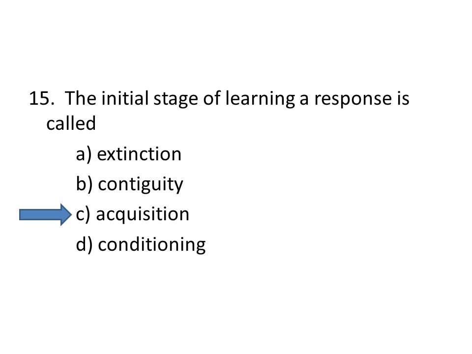 15. The initial stage of learning a response is called
