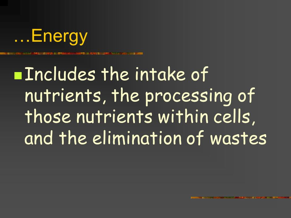 …Energy Includes the intake of nutrients, the processing of those nutrients within cells, and the elimination of wastes.