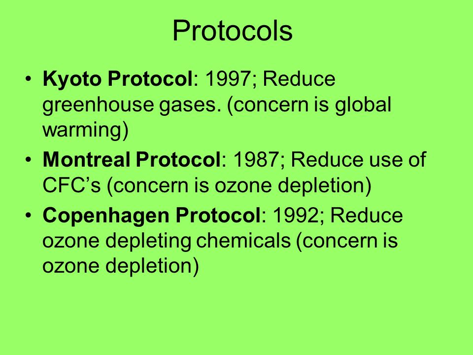 Protocols Kyoto Protocol: 1997; Reduce greenhouse gases. (concern is global warming)