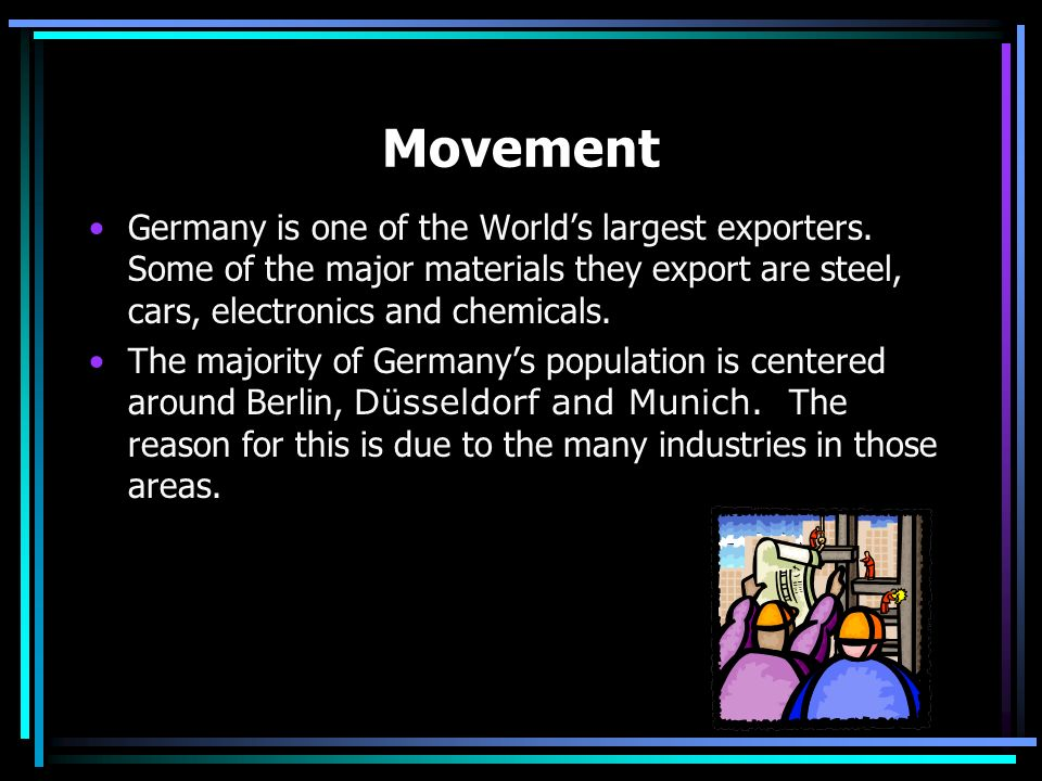 Movement Germany is one of the World's largest exporters. Some of the major materials they export are steel, cars, electronics and chemicals.
