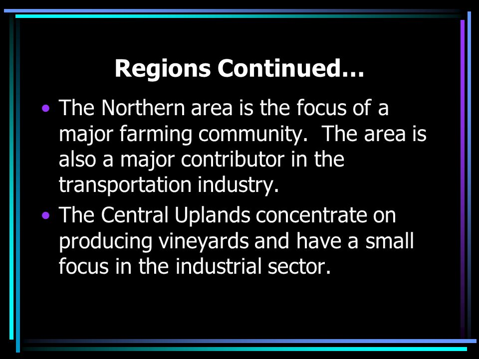 Regions Continued… The Northern area is the focus of a major farming community. The area is also a major contributor in the transportation industry.