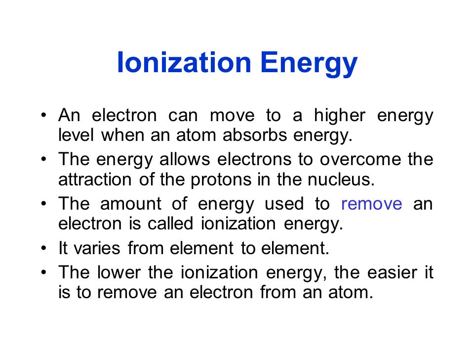 Ionization Energy An electron can move to a higher energy level when an atom absorbs energy.
