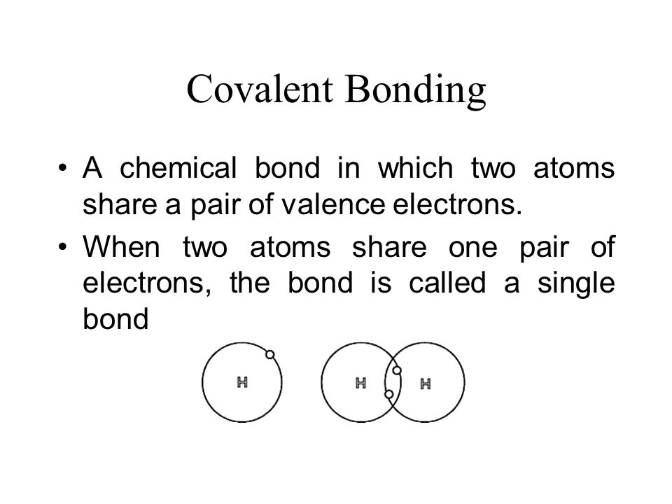 Covalent Bonding A chemical bond in which two atoms share a pair of valence electrons.