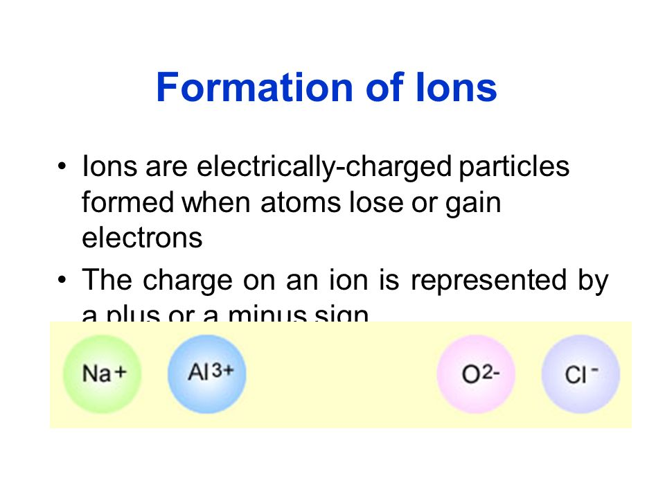 Formation of Ions Ions are electrically-charged particles formed when atoms lose or gain electrons.