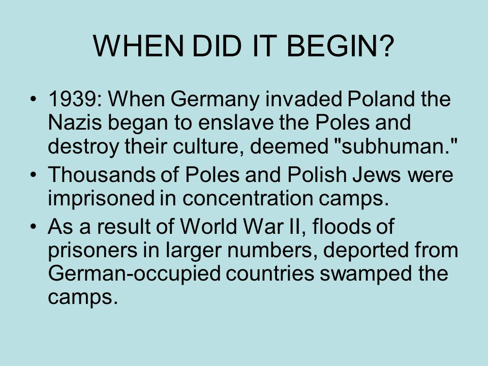 WHEN DID IT BEGIN 1939: When Germany invaded Poland the Nazis began to enslave the Poles and destroy their culture, deemed subhuman.