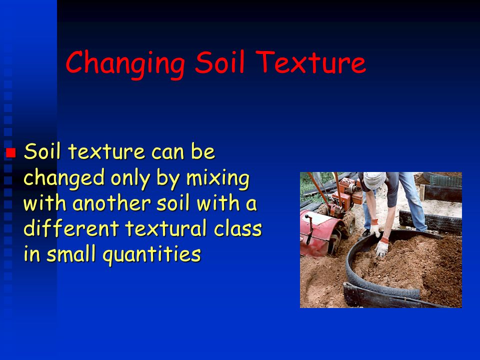 Changing Soil Texture Soil texture can be changed only by mixing with another soil with a different textural class in small quantities.