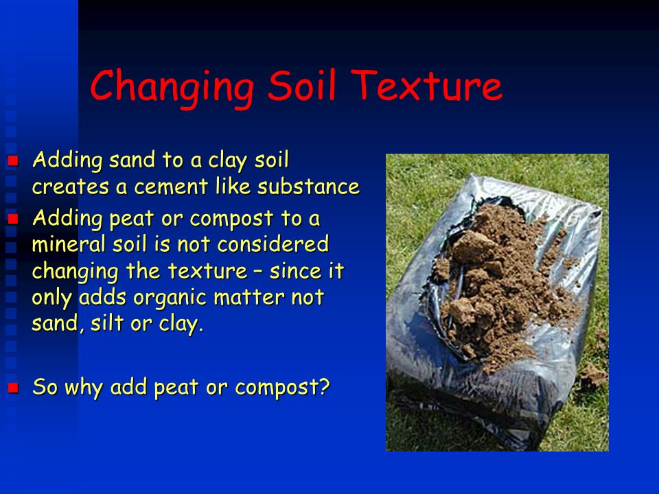 Changing Soil Texture Adding sand to a clay soil creates a cement like substance.