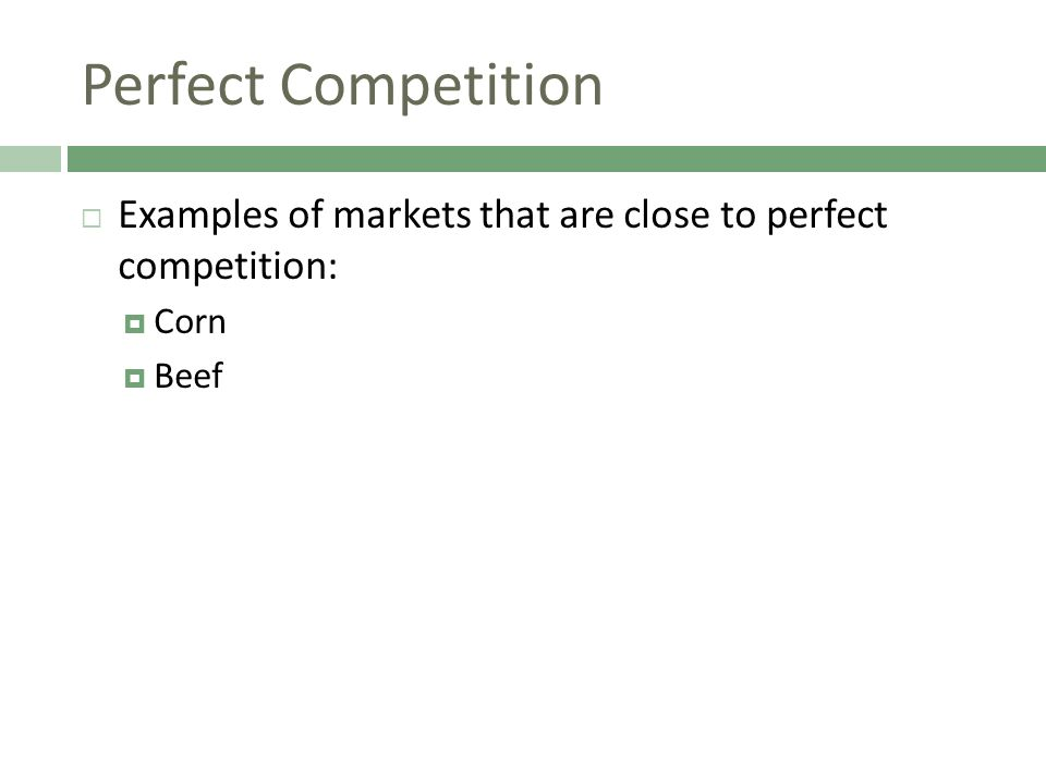 Perfect Competition Examples of markets that are close to perfect competition: Corn Beef