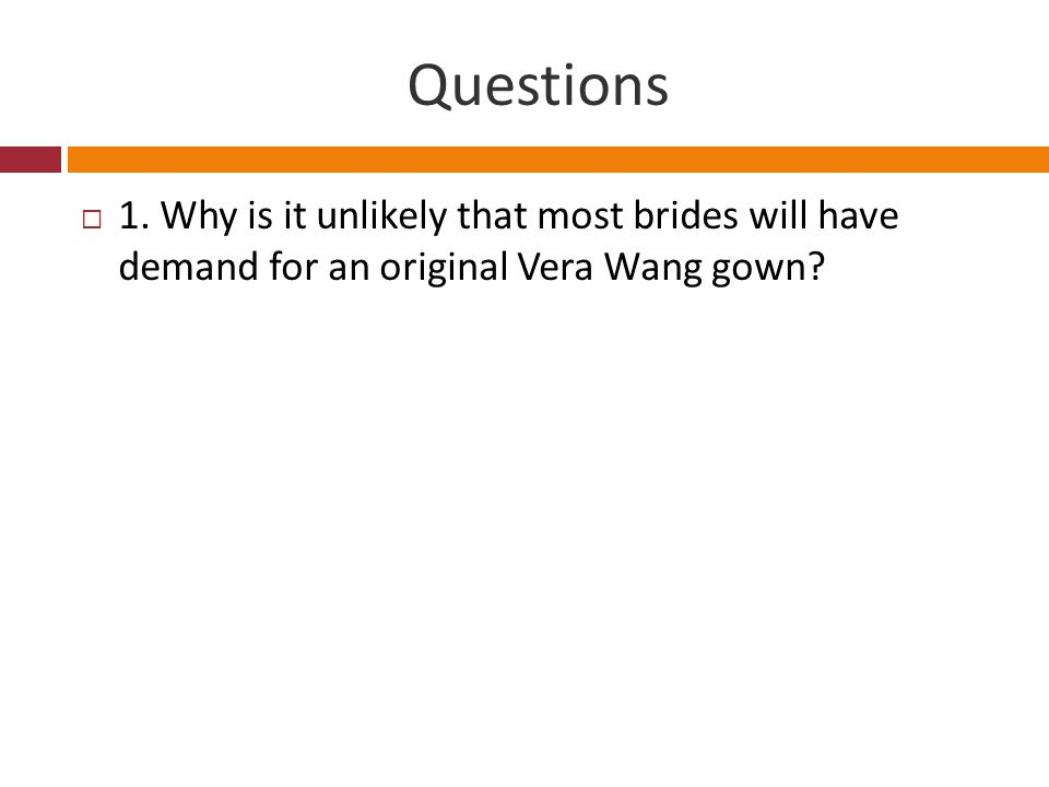 Questions 1. Why is it unlikely that most brides will have demand for an original Vera Wang gown