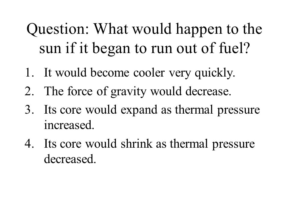 Question: What would happen to the sun if it began to run out of fuel