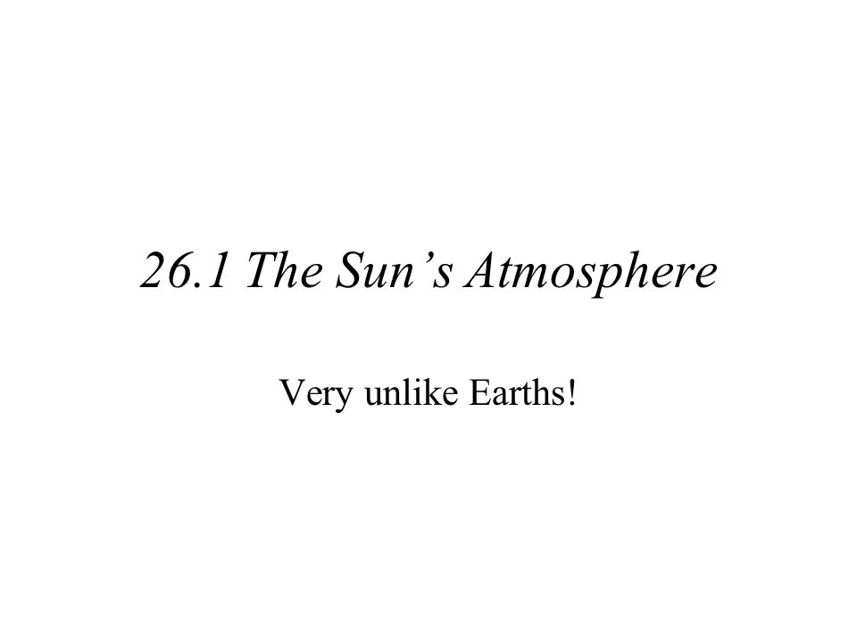 26.1 The Sun's Atmosphere Very unlike Earths!