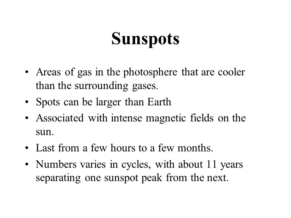 Sunspots Areas of gas in the photosphere that are cooler than the surrounding gases. Spots can be larger than Earth.