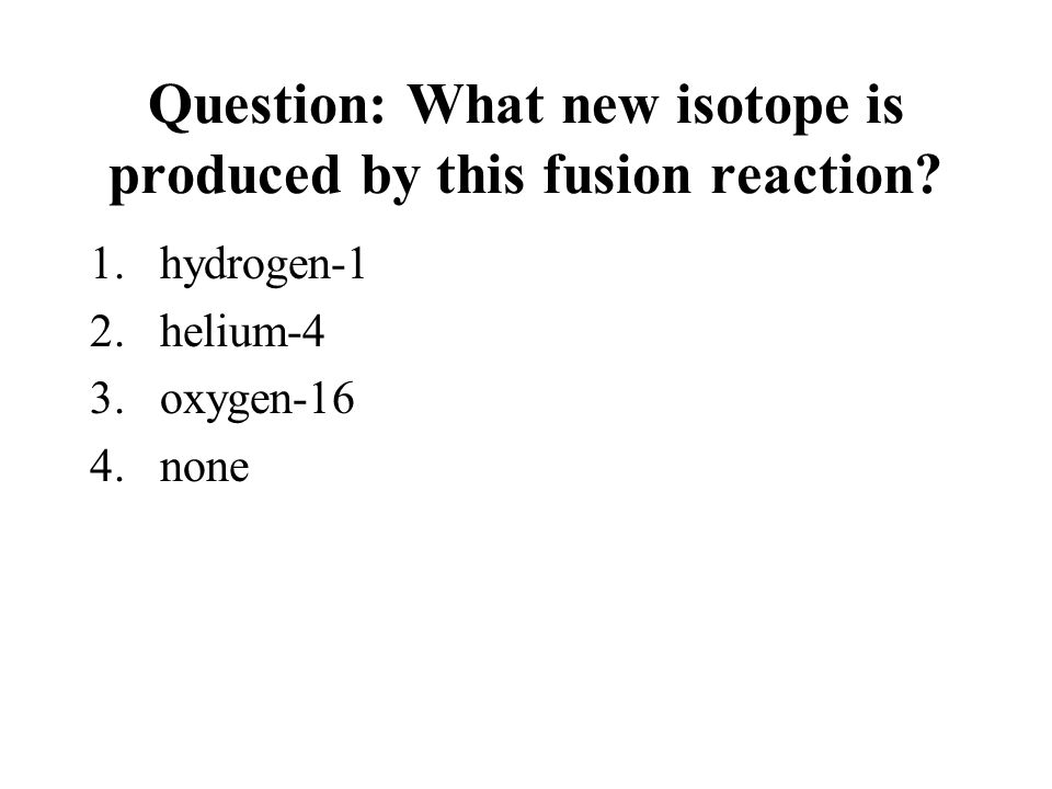 Question: What new isotope is produced by this fusion reaction