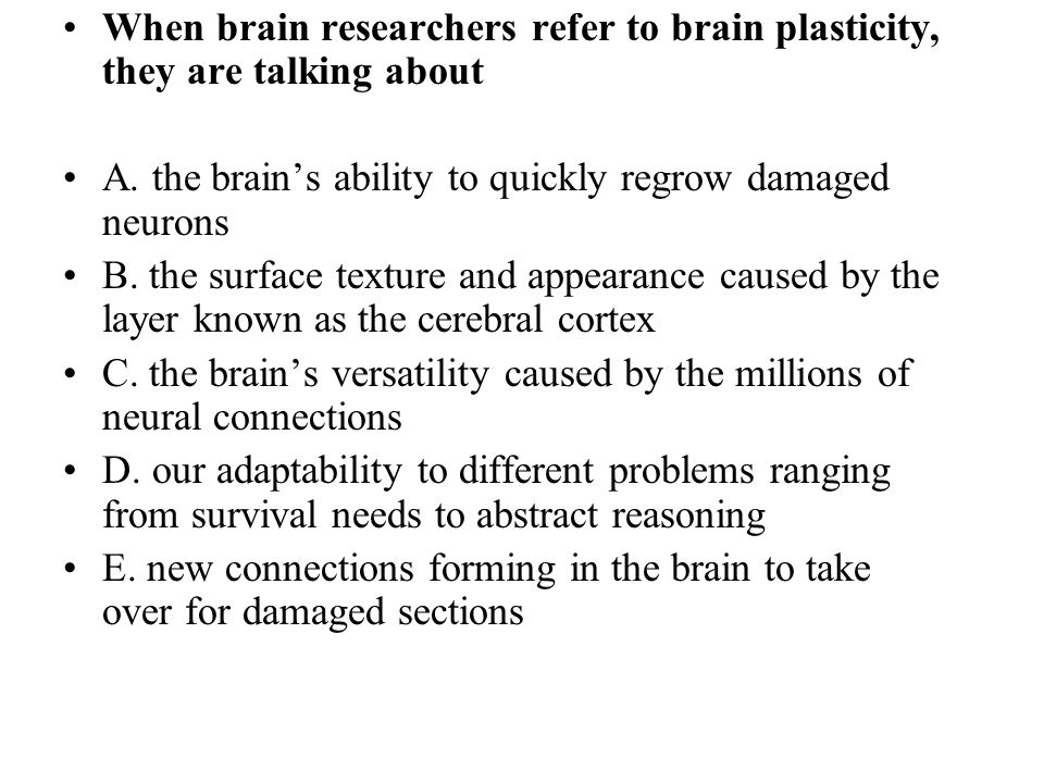 When brain researchers refer to brain plasticity, they are talking about