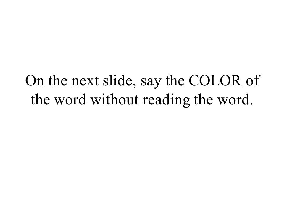On the next slide, say the COLOR of the word without reading the word.