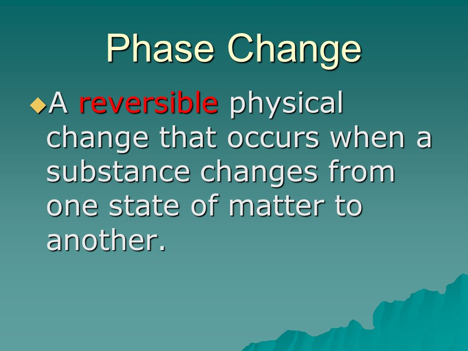 Phase Change A reversible physical change that occurs when a substance changes from one state of matter to another.