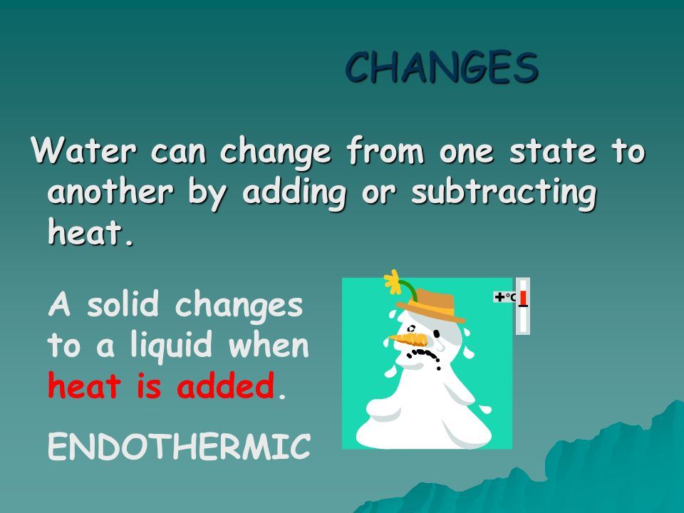 CHANGES Water can change from one state to another by adding or subtracting heat. A solid changes to a liquid when heat is added.