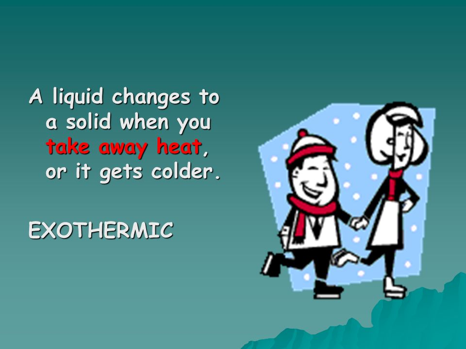 A liquid changes to a solid when you take away heat, or it gets colder.