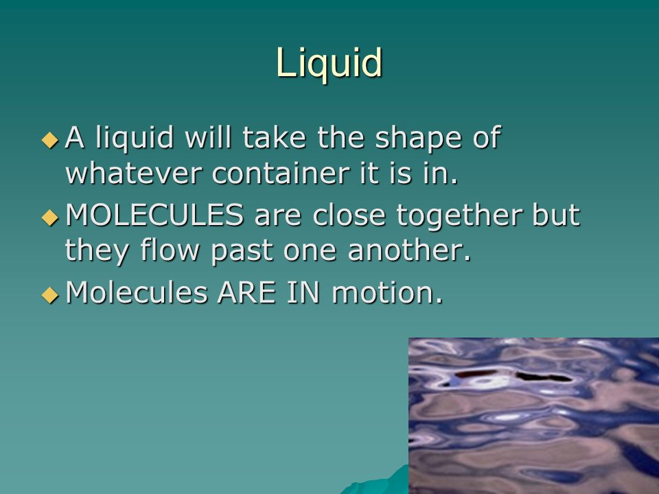 Liquid A liquid will take the shape of whatever container it is in.