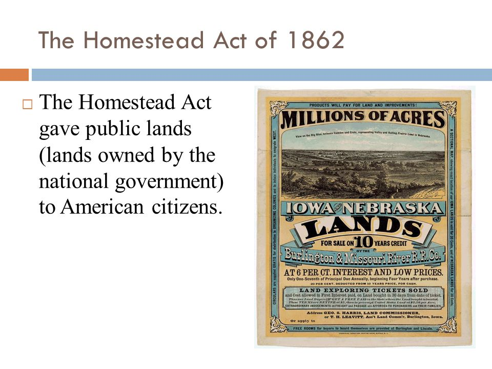 The Homestead Act of 1862 The Homestead Act gave public lands (lands owned by the national government) to American citizens.