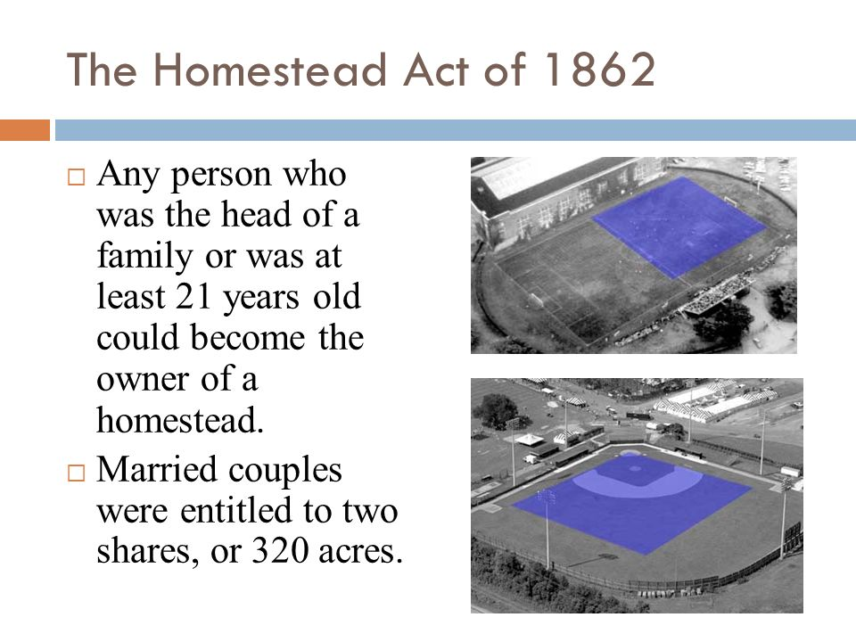 The Homestead Act of 1862 Any person who was the head of a family or was at least 21 years old could become the owner of a homestead.