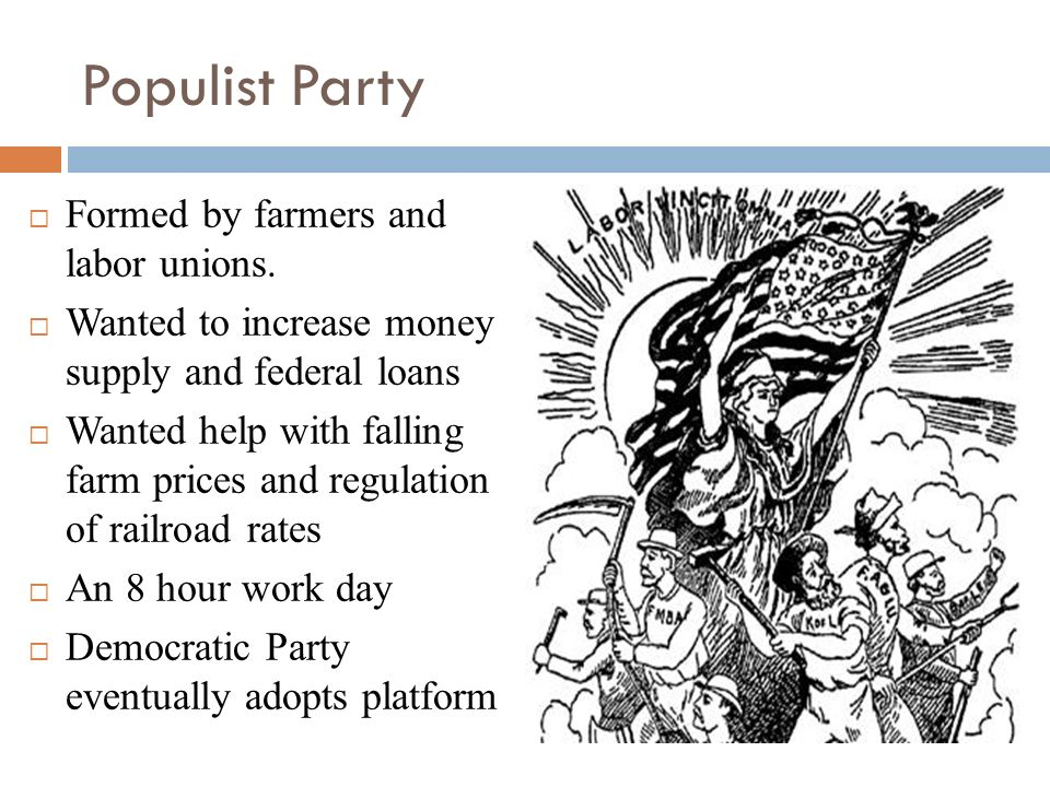 Populist Party Formed by farmers and labor unions.
