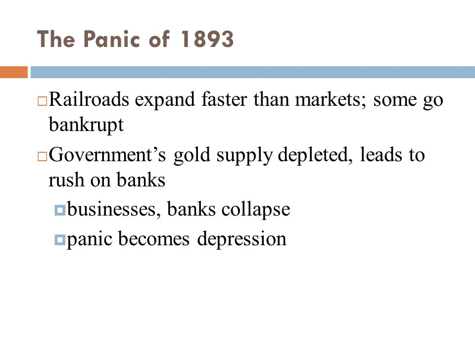 The Panic of 1893 Railroads expand faster than markets; some go bankrupt. Government's gold supply depleted, leads to rush on banks.