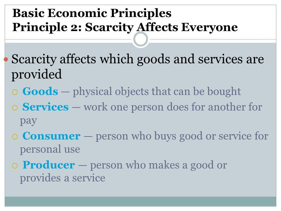 Basic Economic Principles Principle 2: Scarcity Affects Everyone