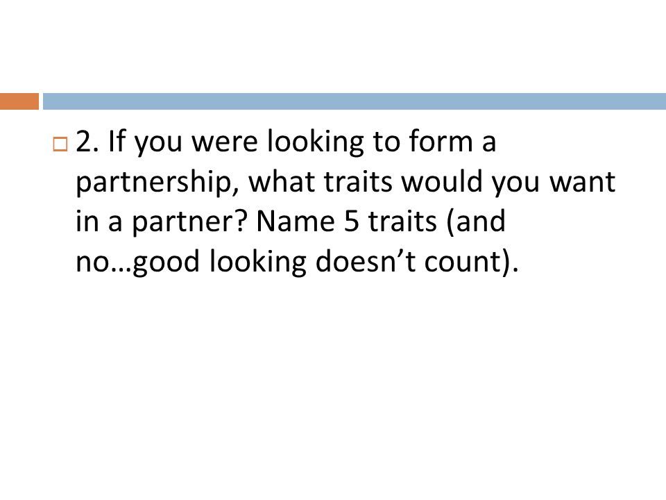 2. If you were looking to form a partnership, what traits would you want in a partner.