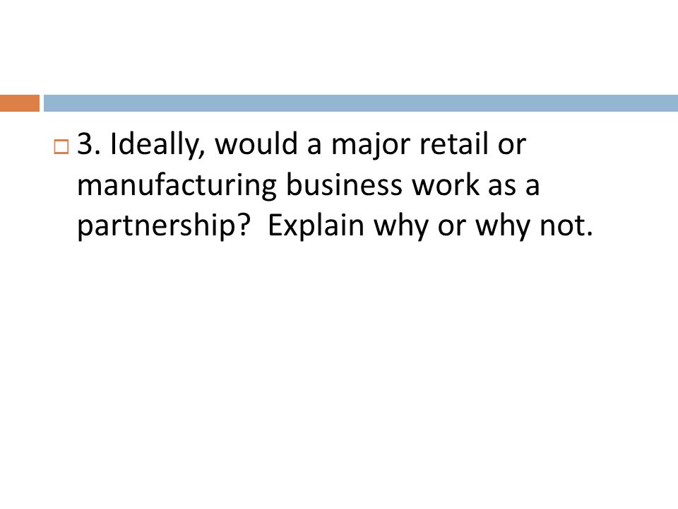 3. Ideally, would a major retail or manufacturing business work as a partnership.